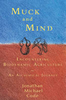 Muck and Mind Encountering Biodynamic Agriculture: An Alchemical Journey by Jonathan Michael Code