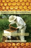 Sensitive Beekeeping Practicing Vulnerability and Nonviolence with Your Backyard Beehive by Jack Bresette-Mills