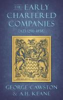 The Early Chartered Companies (A.D. 1296-1858) (1896) by George Cawston, A H Keane