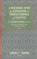 A Discourse Upon the Exposition and Understanding of Statutes With Sir Thomas Egerton's Additions. Edited from Manuscripts in the Huntington Library (1942) by Samuel E Thorne