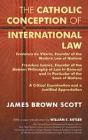 The Catholic Conception of International Law Francisco de Vitoria, Founder of the Modern Law of Nations. Francisco Suarez, Founder of the Modern Philosophy of Law in General and in Particular of the L by James Brown Scott, William E Butler