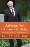 Adventures in Evangelical Civility A Lifelong Quest for Common Ground by Richard J Mouw