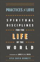 Practices of Love Spiritual Disciplines for the Life of the World by Kyle David Bennett
