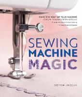 Sewing Machine Magic Make the Most of Your Machine--Demystify Presser Feet and Other Accessories * Tips and Tricks for Smooth Sewing * 10 Easy, Creative Projects by Steffani Lincecum
