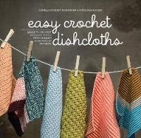Easy Crochet Dishcloths Learn to Crochet Stitch by Stitch with Modern Stashbuster Projects by Camilla Schmidt Rasmussen, Sofie Grangaard