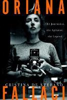 Oriana Fallaci The Journalist, the Agitator, the Legend by Cristina De Stefano