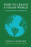 How to Create a Vegan World A Pragmatic Approach by Tobias (Tobias Leenaert) Leenaert, Peter (Peter Singer) Singer