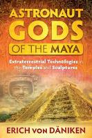 Astronaut Gods of the Maya Extraterrestrial Technologies in the Temples and Sculptures by Erich von Daniken