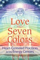 Love Has Seven Colors Heart-Centered Practices for the Energy Centers by Jack Angelo