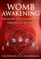 Womb Awakening Initiatory Wisdom from the Creatrix of All Life by Azra Bertrand, Seren Bertrand