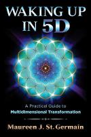 Waking Up in 5D A Practical Guide to Multidimensional Transformation by Maureen J. St. Germain