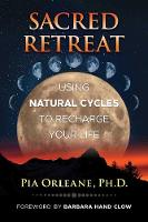 Sacred Retreat Using Natural Cycles to Recharge Your Life by Pia Orleane, Barbara Hand Clow