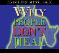 Why People Don't Heal and How They Can by Caroline M. Myss