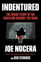 Indentured The Inside Story of the Rebellion Against the NCAA by Joe Nocera, Ben Strauss