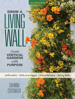 Grow a Living Wall Create Vertical Gardens with Purpose: Pollinators - Herbs and Veggies - Aromatherapy - Many More by Shawna Coronado