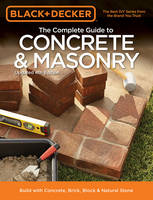 The Complete Guide to Concrete & Masonry (Black & Decker) Build with Concrete, Brick, Block & Natural Stone by Editors of Cool Springs Press