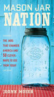 Mason Jar Nation The Jars That Changed America & 50 Clever Ways to Use Them Today by Joann Moser