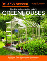 The Complete Guide to DIY Greenhouses (Black & Decker) Build Your Own Greenhouses, Hoophouses, Cold Frames and Greenhouse Accessories by Editors of Cool Springs Press, Philip Schmidt