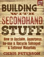 Building with Secondhand Stuff, 2nd Edition How to Reclaim, Repurpose, Re-use & Upcycle Salvaged & Leftover Materials by Chris Peterson