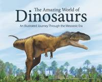 The Amazing World of Dinosaurs An Illustrated Journey Through the Mesozoic Era by James Kuether