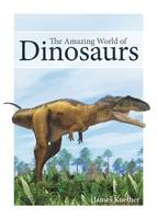The Amazing World of Dinosaurs by James Kuether