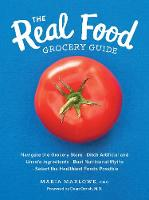 The Real Food Grocery Guide Navigate the Grocery Store, Ditch Artificial and Unsafe Ingredients, Bust Nutritional Myths, and Select the Healthiest Foods Possible by Maria Marlowe, Dean Ornish
