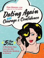 Dating Again with Courage and Confidence The Five-Step Plan to Revitalize Your Love Life after Heartbreak, Breakup, or Divorce by Fran Greene