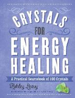 Crystals for Energy Healing A Practical Sourcebook of 100 Crystals by Ashley Leavy