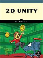 2D Unity Build Two-Dimensional Games with the World's Most Popular Game Development Platform by Jeff  W. Murray