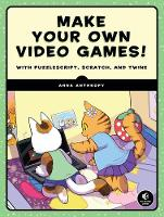 Make Your Own Video Games! With PuzzleScript, Scratch, and Twine by Anna Anthropy
