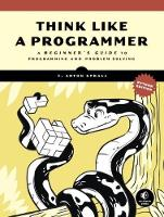 Think Like A Programmer, Python Edition A Beginner's Guide to Programming and Problem Solving by V. Anton Spraul