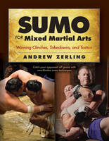 Sumo for Mixed Martial Arts Winning Clinches, Takedowns, & Tactics by Andrew Zerling