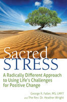 Sacred Stress A Radically Different Approach to Using Life's Challenges for Positive Change by George Faller