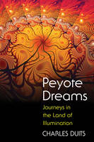 Peyote Dreams Journeys in the Land of Illumination by Charles Duits