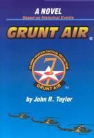 Grunt Air A Novel Based on Historical Events by John R. Taylor