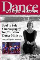 Dance Is Prayer in Motion Soul to Sole Choreography for Christian Dance Ministry by Mary Margaret Bawden