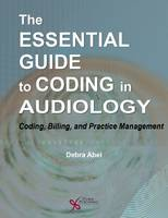 The Essential Guide to Coding in Audiology Coding, Billing, and Practice Management by Debra Abel
