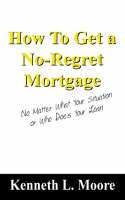 How to Get a No-Regret Mortgage No Matter What Your Situation or Who Does Your Loan by Kenneth L Moore