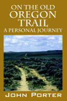 On the Old Oregon Trail A Personal Journey by John (University College London) Porter