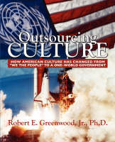 Outsourcing Culture How American Culture Changed from We the People Into a One World Government by Robert E, Jr., PhD Greenwood