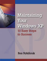Maintaining Windows XP 10 Easy Steps to Success by Ron Nykiforuk