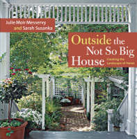 Outside the Not So Big House Creating the Landscape of Home by Julie Moir Messervy, Sarah Susanka
