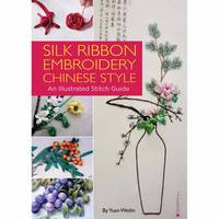 Silk Ribbon Embroidery Chinese Style An Illustrated Stitch Guide by Yuan Weilin