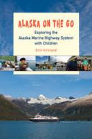 Alaska on the Go Exploring the Marine Highway with Children by Erin Kirkland