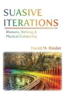 Suasive Iterations Rhetoric, Writing, and Physical Computing by David M Rieder