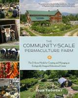 The Community-Scale Permaculture Farm The D Acres Model for Creating and Managing an Ecologically Designed Educational Center by Josh Trought