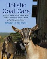 Holistic Goat Care A Comprehensive Guide to Raising Healthy Animals, Preventing Common Ailments, and Troubleshooting Problems by Gianaclis Caldwell