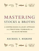 Mastering Stocks and Broths A Comprehensive Culinary Approach Using Traditional Techniques and No-Waste Methods by Rachael Mamane