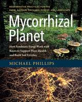 Mycorrhizal Planet How Symbiotic Fungi Work with Roots to Support Plant Health and Build Soil Fertility by Michael Phillips