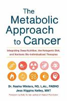 The Metabolic Approach to Cancer Integrating Deep Nutrition, the Ketogenic Diet and Non-Toxic Bio-Individualized Therapies by Nasha Winters, Jess Higgins Kelley
